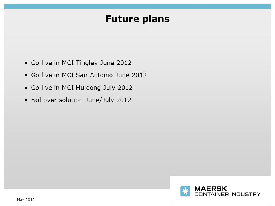 Insert department name via 'View/Header and Footer…' Future plans May 2012 Go live in MCI Tinglev June 2012 Go live in MCI San Antonio June 2012 Go live in MCI Huidong July 2012 Fail over solution June/July 2012