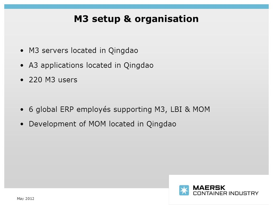 Insert department name via 'View/Header and Footer…' M3 setup & organisation May 2012 M3 servers located in Qingdao A3 applications located in Qingdao 220 M3 users 6 global ERP employés supporting M3, LBI & MOM Development of MOM located in Qingdao