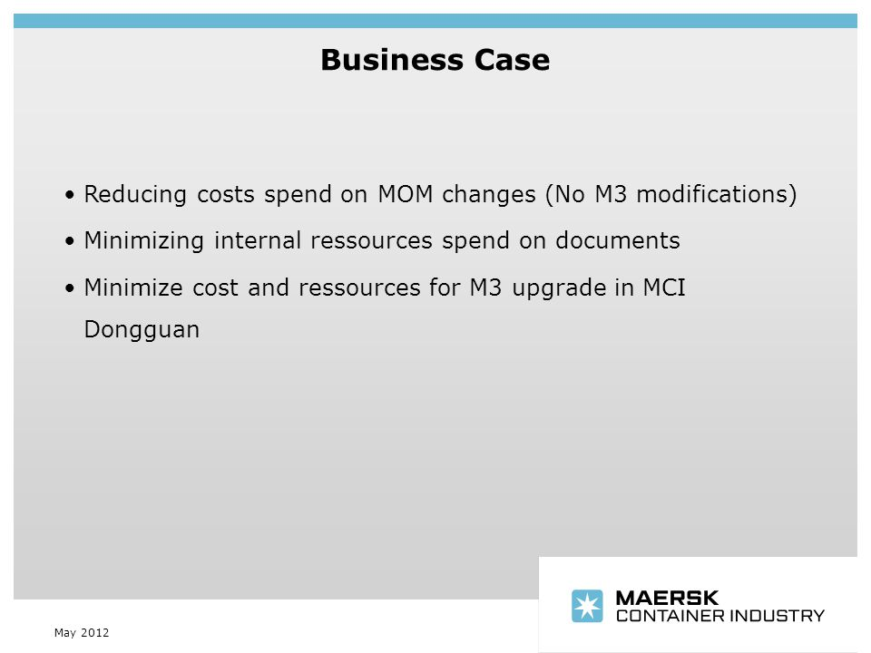 Insert department name via 'View/Header and Footer…' Business Case May 2012 Reducing costs spend on MOM changes (No M3 modifications) Minimizing internal ressources spend on documents Minimize cost and ressources for M3 upgrade in MCI Dongguan