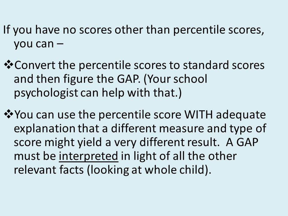 If you have no scores other than percentile scores, you can –  Convert the percentile scores to standard scores and then figure the GAP.