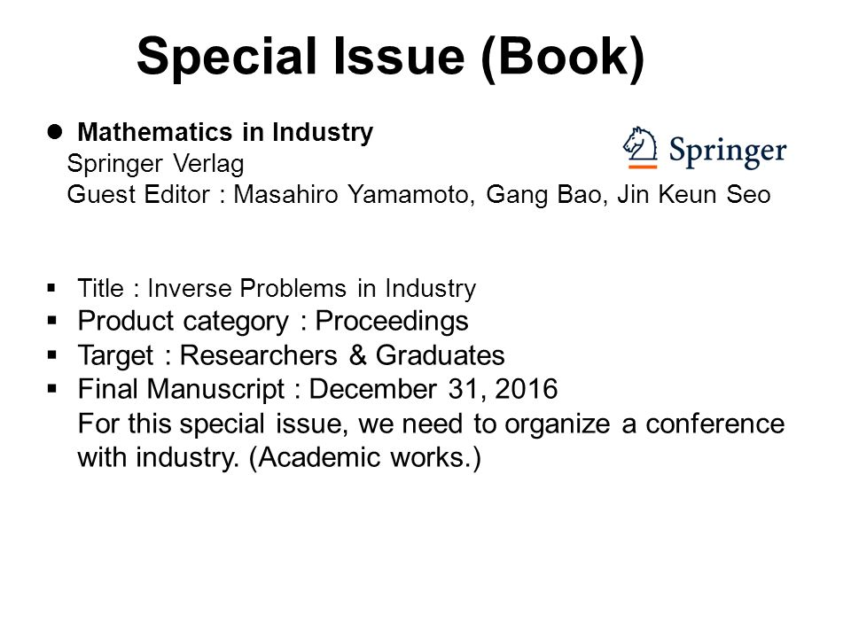 Special Issue (Book) Mathematics in Industry Springer Verlag Guest Editor : Masahiro Yamamoto, Gang Bao, Jin Keun Seo  Title : Inverse Problems in Industry  Product category : Proceedings  Target : Researchers & Graduates  Final Manuscript : December 31, 2016 For this special issue, we need to organize a conference with industry.