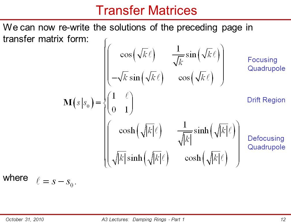 October 31, 2010A3 Lectures: Damping Rings - Part 112 Transfer Matrices We can now re-write the solutions of the preceding page in transfer matrix form: where Focusing Quadrupole Defocusing Quadrupole Drift Region