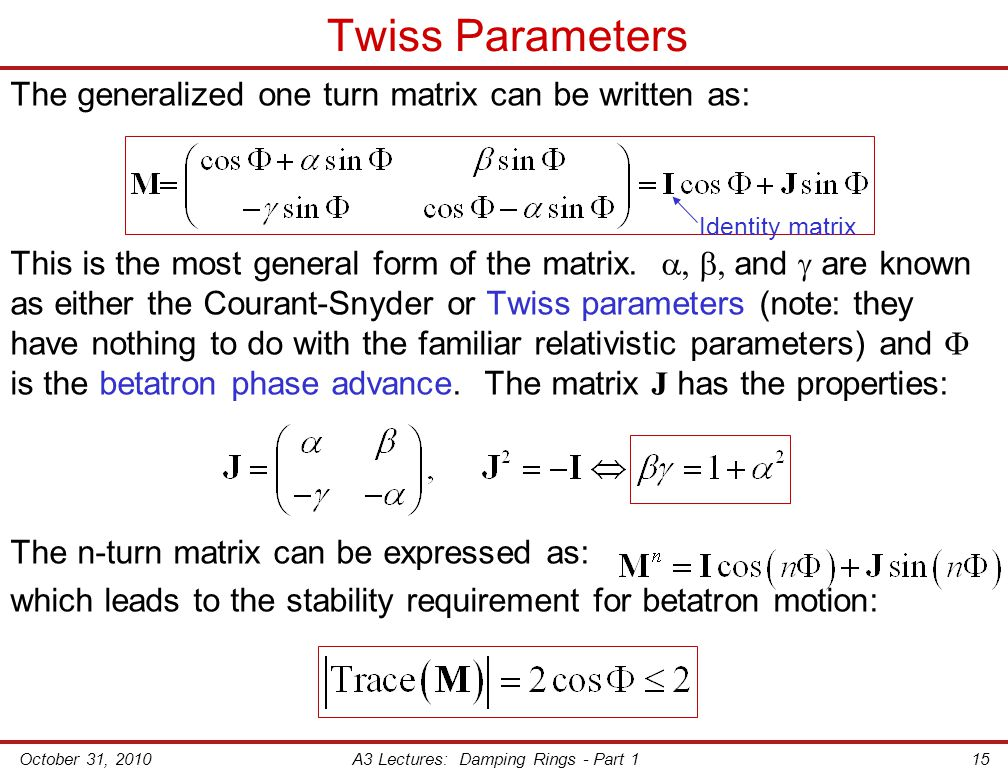 October 31, 2010A3 Lectures: Damping Rings - Part 115 Twiss Parameters The generalized one turn matrix can be written as: This is the most general form of the matrix.