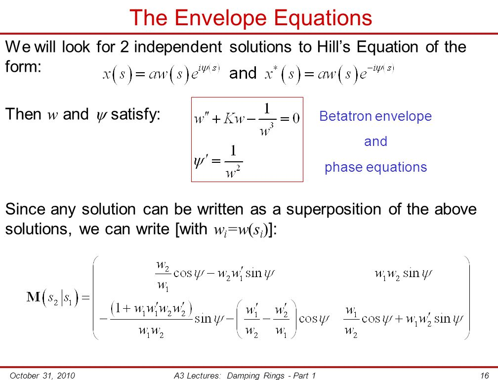 October 31, 2010A3 Lectures: Damping Rings - Part 116 The Envelope Equations We will look for 2 independent solutions to Hill's Equation of the form: Then w and  satisfy: Since any solution can be written as a superposition of the above solutions, we can write [with w i =w(s i ) ]: Betatron envelope and phase equations
