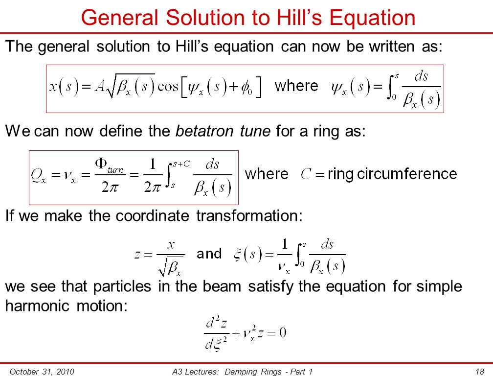 October 31, 2010A3 Lectures: Damping Rings - Part 118 General Solution to Hill's Equation The general solution to Hill's equation can now be written as: We can now define the betatron tune for a ring as: If we make the coordinate transformation: we see that particles in the beam satisfy the equation for simple harmonic motion: