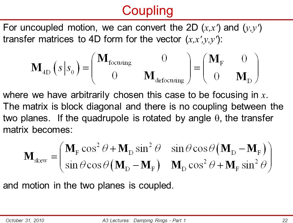 October 31, 2010A3 Lectures: Damping Rings - Part 122 Coupling For uncoupled motion, we can convert the 2D ( x,x′ ) and ( y,y′ ) transfer matrices to 4D form for the vector ( x,x′,y,y′ ): where we have arbitrarily chosen this case to be focusing in x.