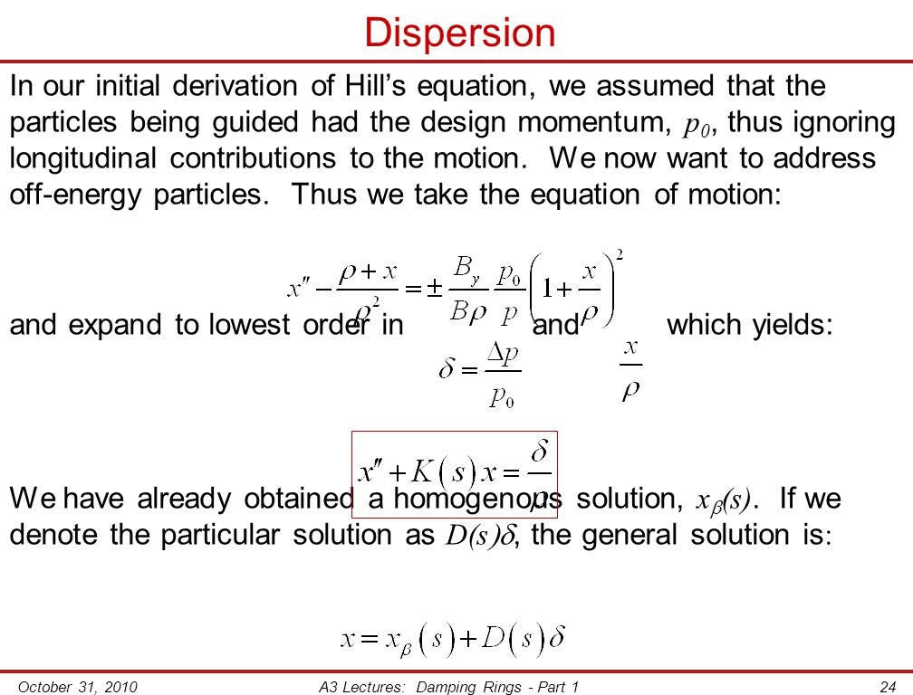 October 31, 2010A3 Lectures: Damping Rings - Part 124 Dispersion In our initial derivation of Hill's equation, we assumed that the particles being guided had the design momentum, p 0, thus ignoring longitudinal contributions to the motion.