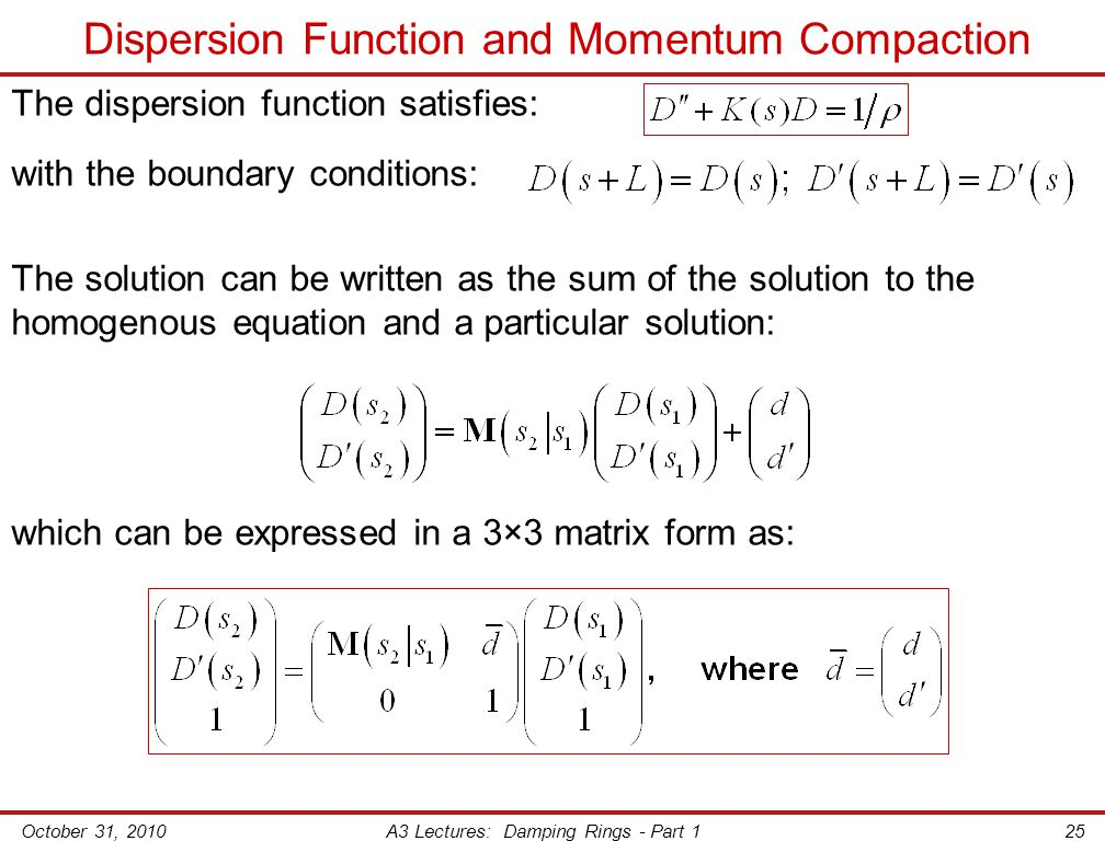 October 31, 2010A3 Lectures: Damping Rings - Part 125 Dispersion Function and Momentum Compaction The dispersion function satisfies: with the boundary conditions: The solution can be written as the sum of the solution to the homogenous equation and a particular solution: which can be expressed in a 3×3 matrix form as: