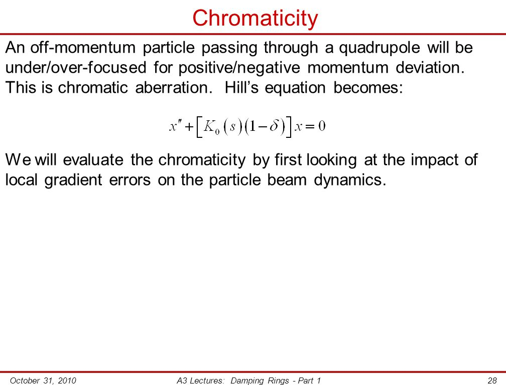 October 31, 2010A3 Lectures: Damping Rings - Part 128 Chromaticity An off-momentum particle passing through a quadrupole will be under/over-focused for positive/negative momentum deviation.