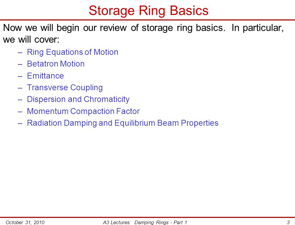 October 31, 2010A3 Lectures: Damping Rings - Part 13 Storage Ring Basics Now we will begin our review of storage ring basics.