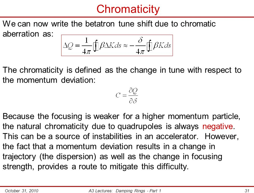 October 31, 2010A3 Lectures: Damping Rings - Part 131 Chromaticity We can now write the betatron tune shift due to chromatic aberration as: The chromaticity is defined as the change in tune with respect to the momentum deviation: Because the focusing is weaker for a higher momentum particle, the natural chromaticity due to quadrupoles is always negative.