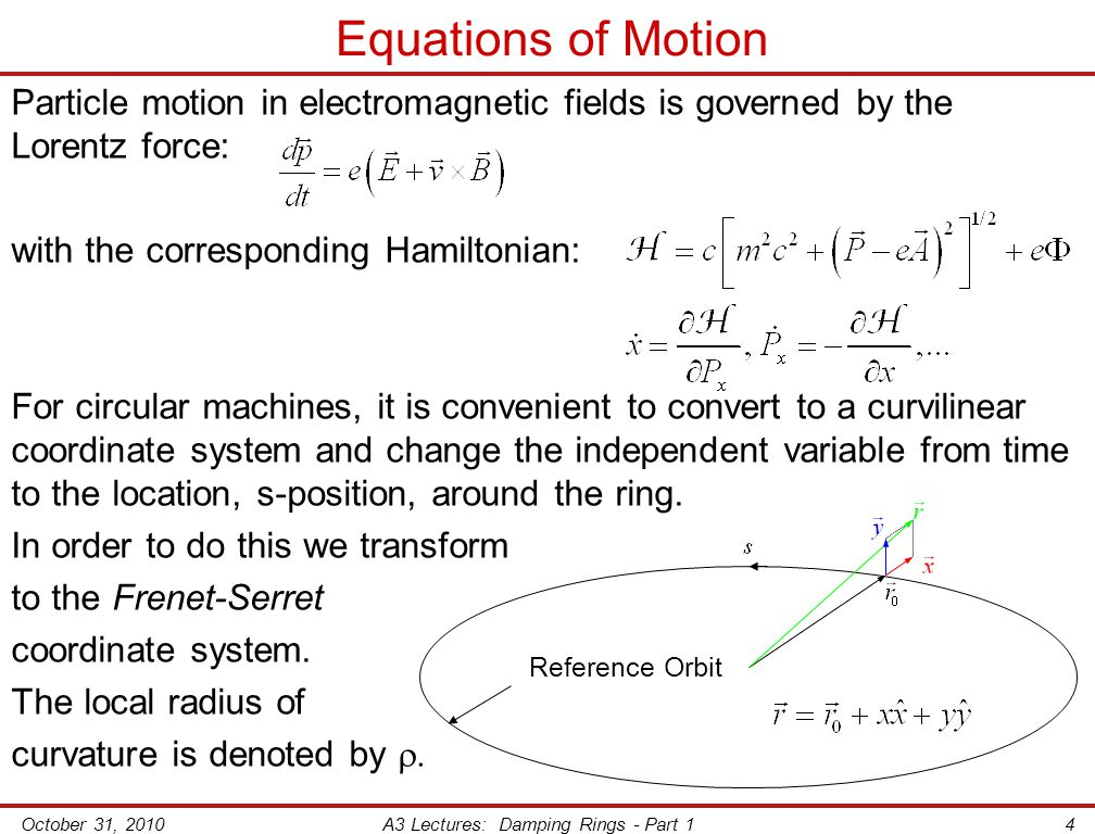 October 31, 2010A3 Lectures: Damping Rings - Part 14 Equations of Motion Particle motion in electromagnetic fields is governed by the Lorentz force: with the corresponding Hamiltonian: For circular machines, it is convenient to convert to a curvilinear coordinate system and change the independent variable from time to the location, s-position, around the ring.