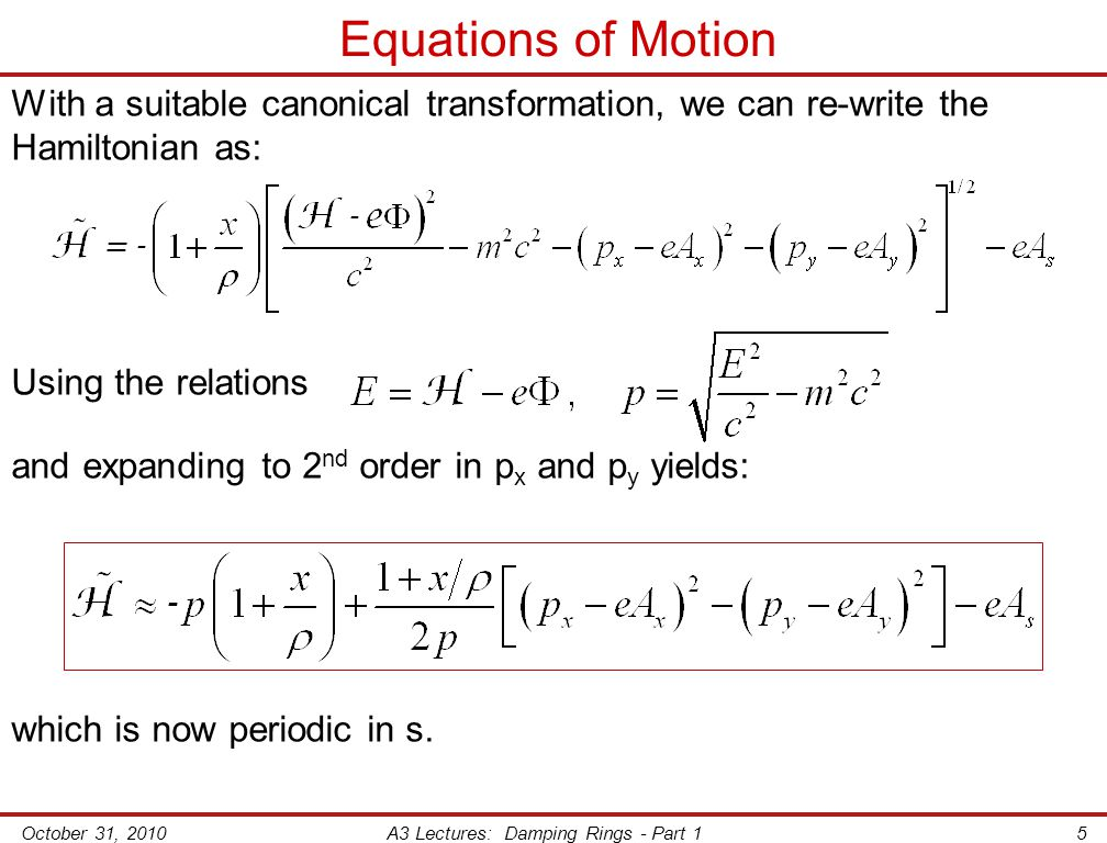 October 31, 2010A3 Lectures: Damping Rings - Part 15 Equations of Motion With a suitable canonical transformation, we can re-write the Hamiltonian as: Using the relations and expanding to 2 nd order in p x and p y yields: which is now periodic in s.