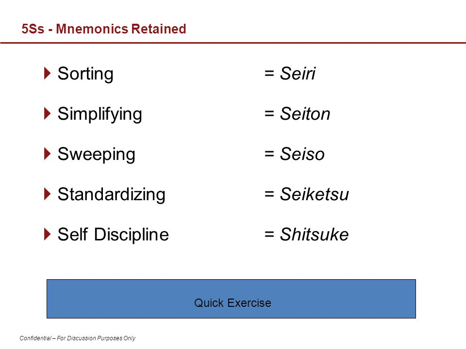 Confidential – For Discussion Purposes Only  Sorting  Simplifying  Sweeping  Standardizing  Self Discipline = Seiri = Seiton = Seiso = Seiketsu =