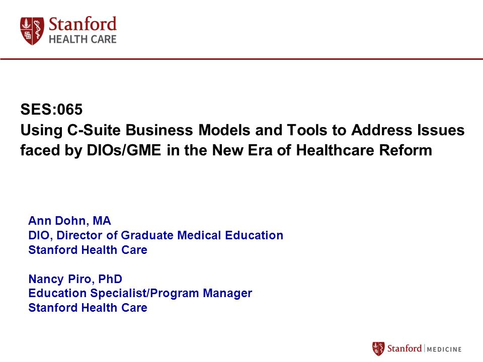SES:065 Using C-Suite Business Models and Tools to Address Issues faced by DIOs/GME in the New Era of Healthcare Reform Ann Dohn, MA DIO, Director of