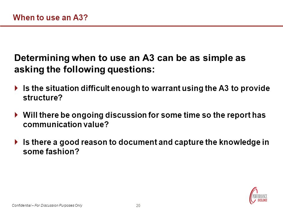Confidential – For Discussion Purposes Only When to use an A3? Determining when to use an A3 can be as simple as asking the following questions:  Is