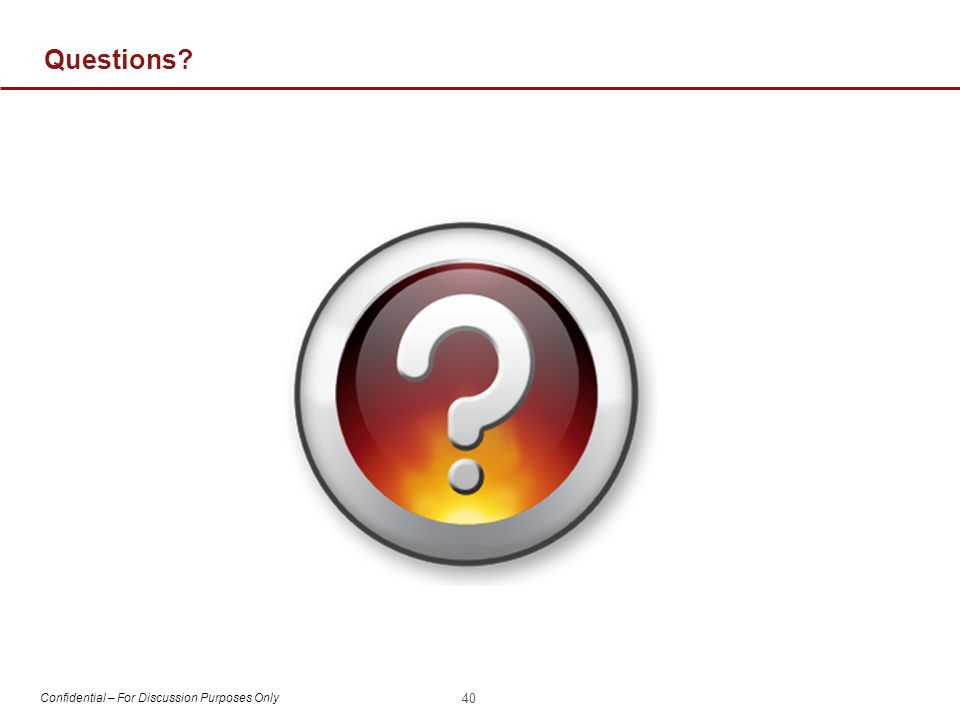 Confidential – For Discussion Purposes Only Questions? 40