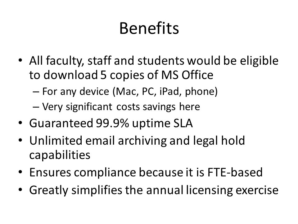 Benefits All faculty, staff and students would be eligible to download 5 copies of MS Office – For any device (Mac, PC, iPad, phone) – Very significant costs savings here Guaranteed 99.9% uptime SLA Unlimited email archiving and legal hold capabilities Ensures compliance because it is FTE-based Greatly simplifies the annual licensing exercise