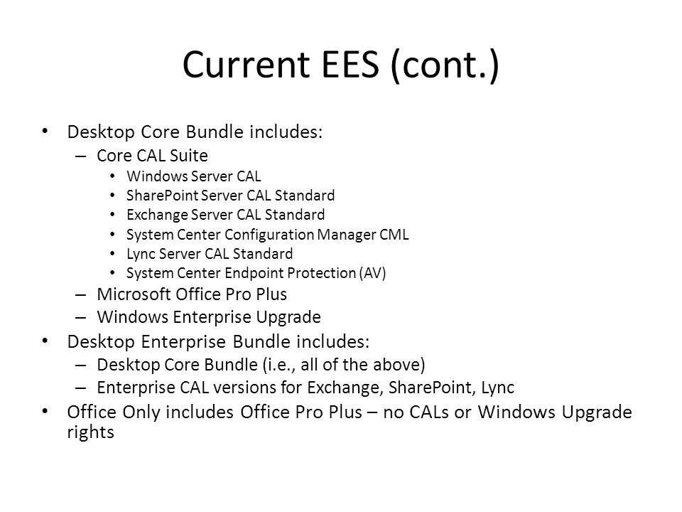 Current EES (cont.) Desktop Core Bundle includes: – Core CAL Suite Windows Server CAL SharePoint Server CAL Standard Exchange Server CAL Standard System Center Configuration Manager CML Lync Server CAL Standard System Center Endpoint Protection (AV) – Microsoft Office Pro Plus – Windows Enterprise Upgrade Desktop Enterprise Bundle includes: – Desktop Core Bundle (i.e., all of the above) – Enterprise CAL versions for Exchange, SharePoint, Lync Office Only includes Office Pro Plus – no CALs or Windows Upgrade rights