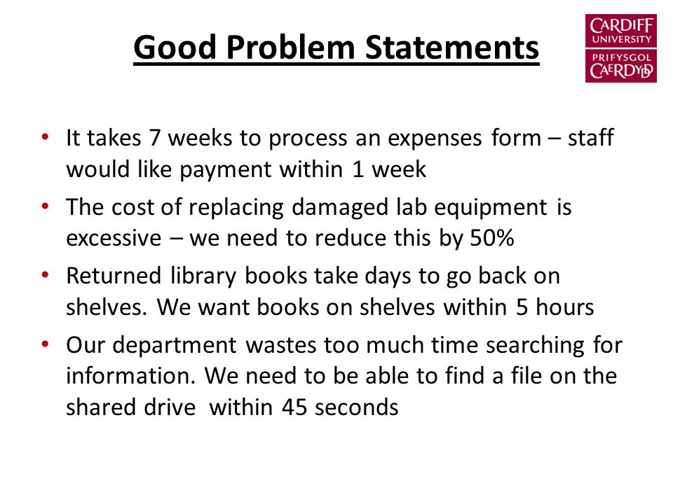Good Problem Statements It takes 7 weeks to process an expenses form – staff would like payment within 1 week The cost of replacing damaged lab equipment is excessive – we need to reduce this by 50% Returned library books take days to go back on shelves.