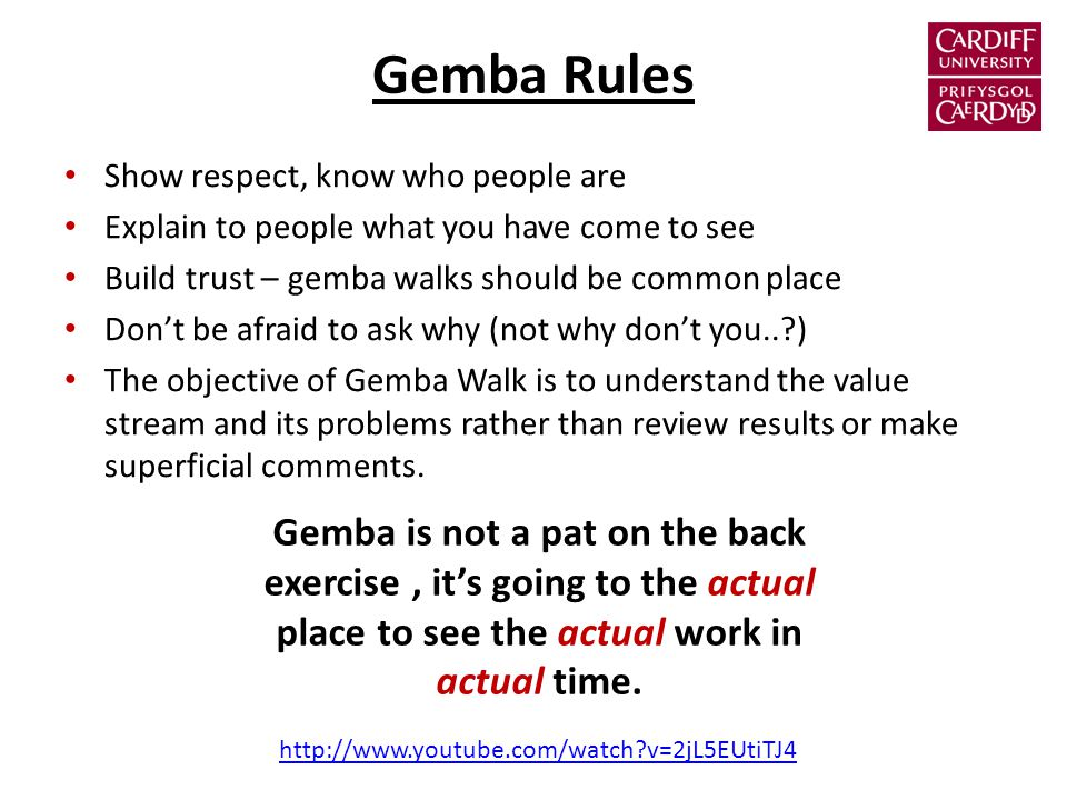 Gemba Rules Show respect, know who people are Explain to people what you have come to see Build trust – gemba walks should be common place Don't be afraid to ask why (not why don't you.. ) The objective of Gemba Walk is to understand the value stream and its problems rather than review results or make superficial comments.