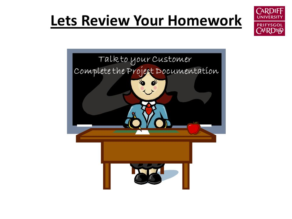 Lets Review Your Homework Talk to your Customer Complete the Project Documentation