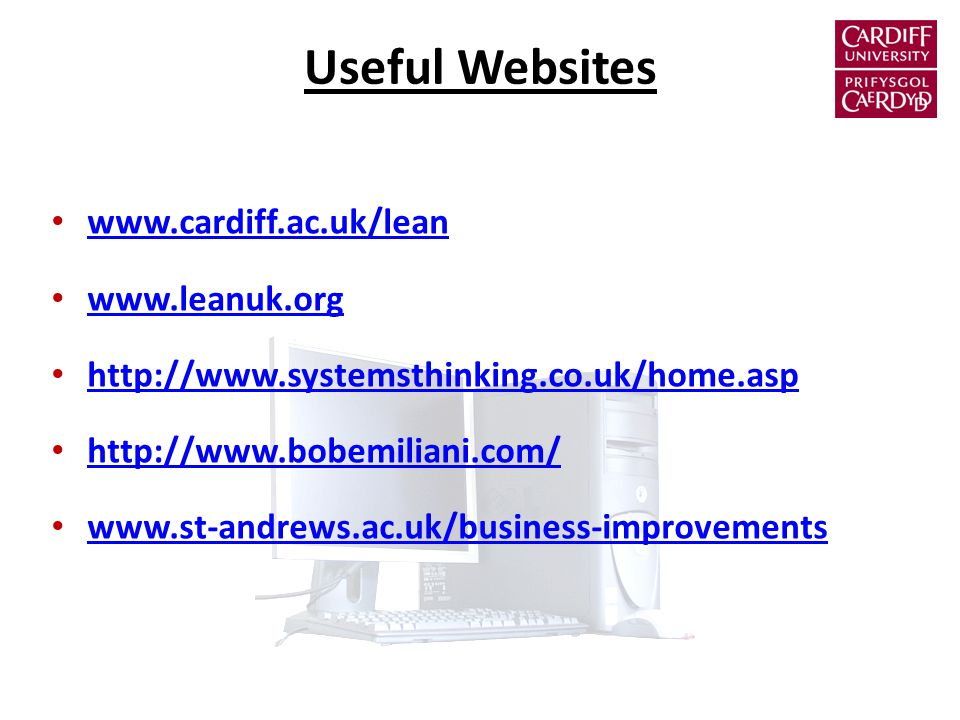 Useful Websites www.cardiff.ac.uk/lean www.leanuk.org http://www.systemsthinking.co.uk/home.asp http://www.bobemiliani.com/ www.st-andrews.ac.uk/business-improvements