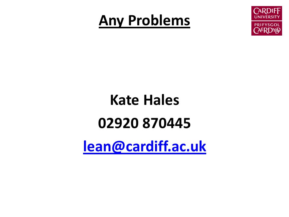 Any Problems Kate Hales 02920 870445 lean@cardiff.ac.uk