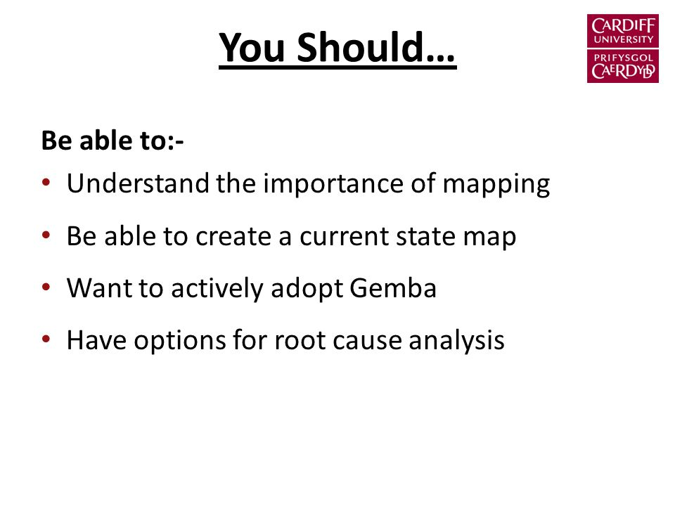 You Should… Be able to:- Understand the importance of mapping Be able to create a current state map Want to actively adopt Gemba Have options for root cause analysis
