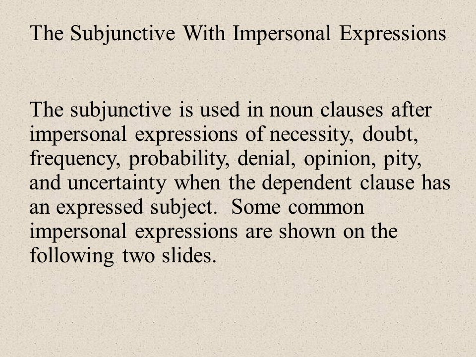 The Subjunctive With Impersonal Expressions The subjunctive is used in noun clauses after impersonal expressions of necessity, doubt, frequency, probability, denial, opinion, pity, and uncertainty when the dependent clause has an expressed subject.
