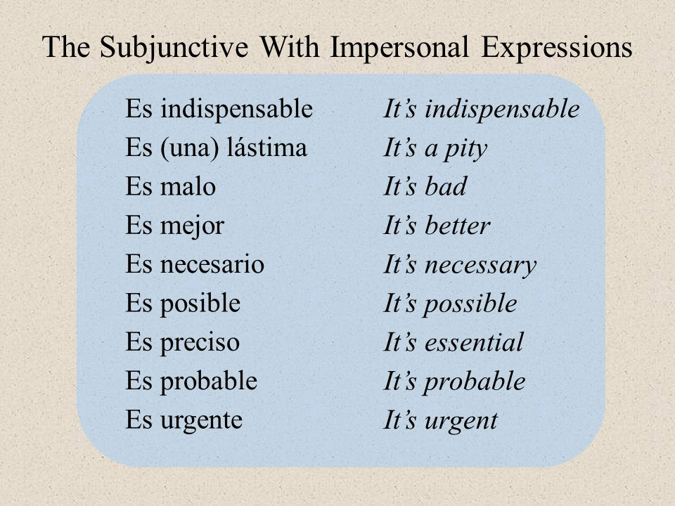 Es indispensable Es (una) lástima Es malo Es mejor Es necesario Es posible It's indispensable It's a pity It's bad It's better It's necessary It's possible Es preciso Es probable Es urgente It's essential It's probable It's urgent The Subjunctive With Impersonal Expressions