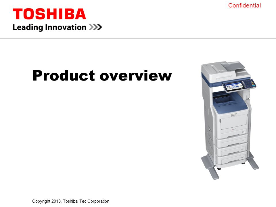 Copyright 2013, Toshiba Tec Corporation Confidential Product overview