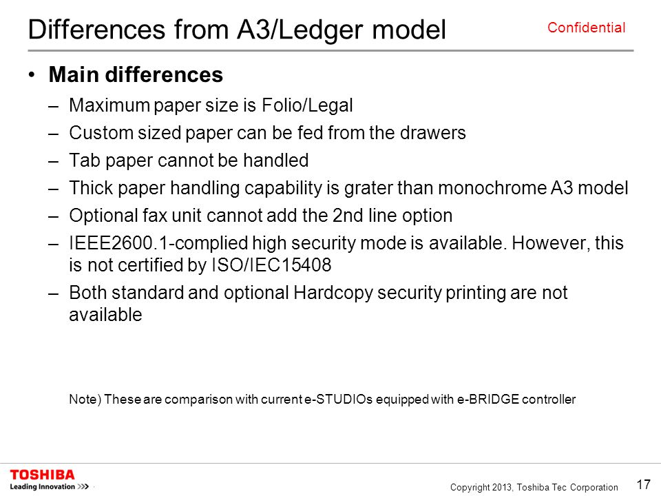 17 Copyright 2013, Toshiba Tec Corporation Confidential Differences from A3/Ledger model Main differences –Maximum paper size is Folio/Legal –Custom sized paper can be fed from the drawers –Tab paper cannot be handled –Thick paper handling capability is grater than monochrome A3 model –Optional fax unit cannot add the 2nd line option –IEEE2600.1-complied high security mode is available.