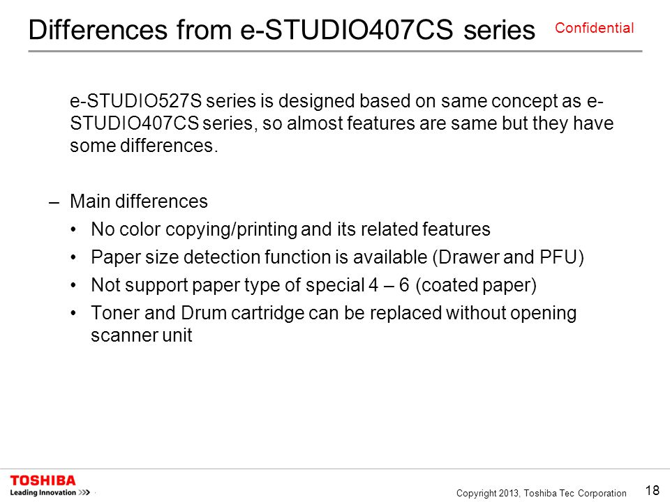 18 Copyright 2013, Toshiba Tec Corporation Confidential Differences from e-STUDIO407CS series e-STUDIO527S series is designed based on same concept as