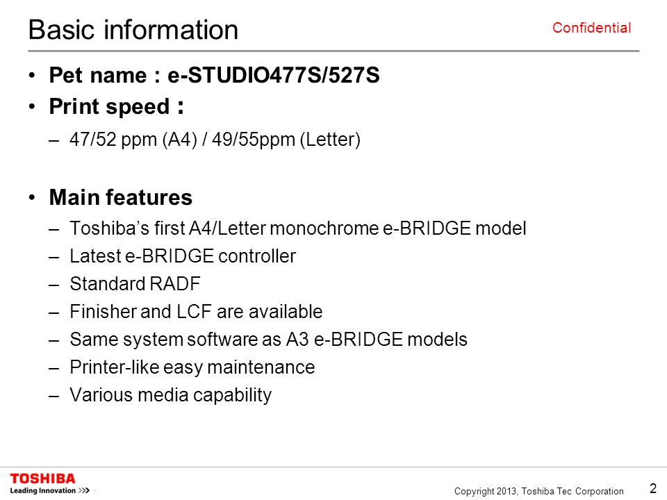2 Copyright 2013, Toshiba Tec Corporation Confidential Basic information Pet name : e-STUDIO477S/527S Print speed : –47/52 ppm (A4) / 49/55ppm (Letter) Main features –Toshiba's first A4/Letter monochrome e-BRIDGE model –Latest e-BRIDGE controller –Standard RADF –Finisher and LCF are available –Same system software as A3 e-BRIDGE models –Printer-like easy maintenance –Various media capability