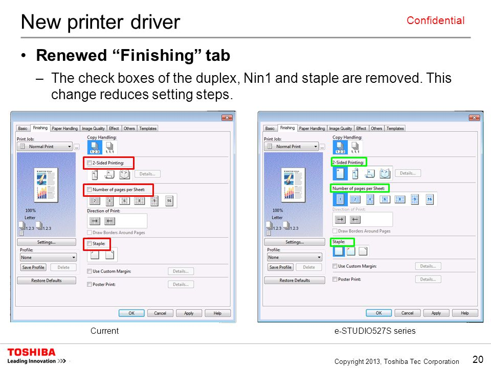 20 Copyright 2013, Toshiba Tec Corporation Confidential New printer driver Renewed Finishing tab –The check boxes of the duplex, Nin1 and staple are removed.