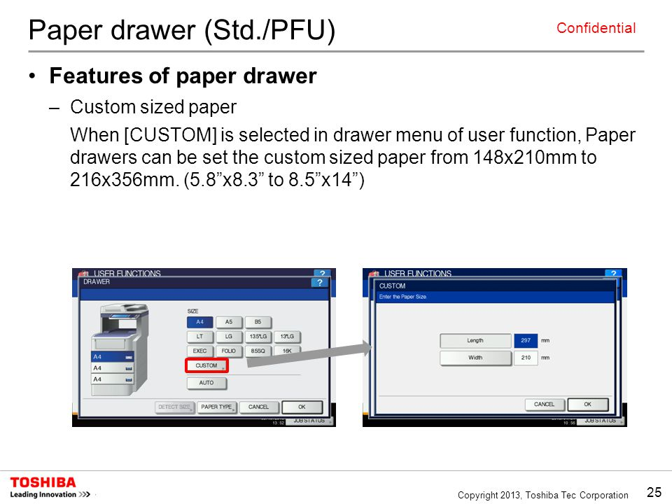 25 Copyright 2013, Toshiba Tec Corporation Confidential Paper drawer (Std./PFU) Features of paper drawer –Custom sized paper When [CUSTOM] is selected in drawer menu of user function, Paper drawers can be set the custom sized paper from 148x210mm to 216x356mm.