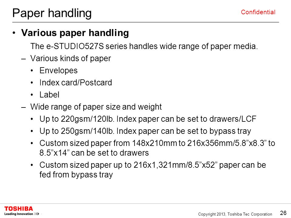 26 Copyright 2013, Toshiba Tec Corporation Confidential Paper handling Various paper handling The e-STUDIO527S series handles wide range of paper media.