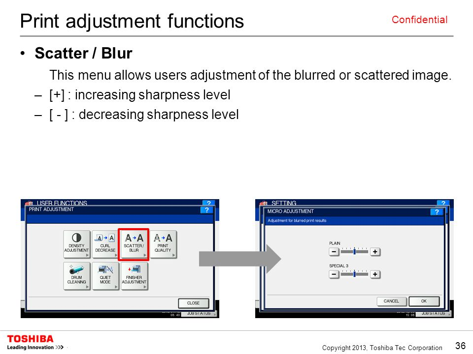 36 Copyright 2013, Toshiba Tec Corporation Confidential Print adjustment functions Scatter / Blur This menu allows users adjustment of the blurred or scattered image.