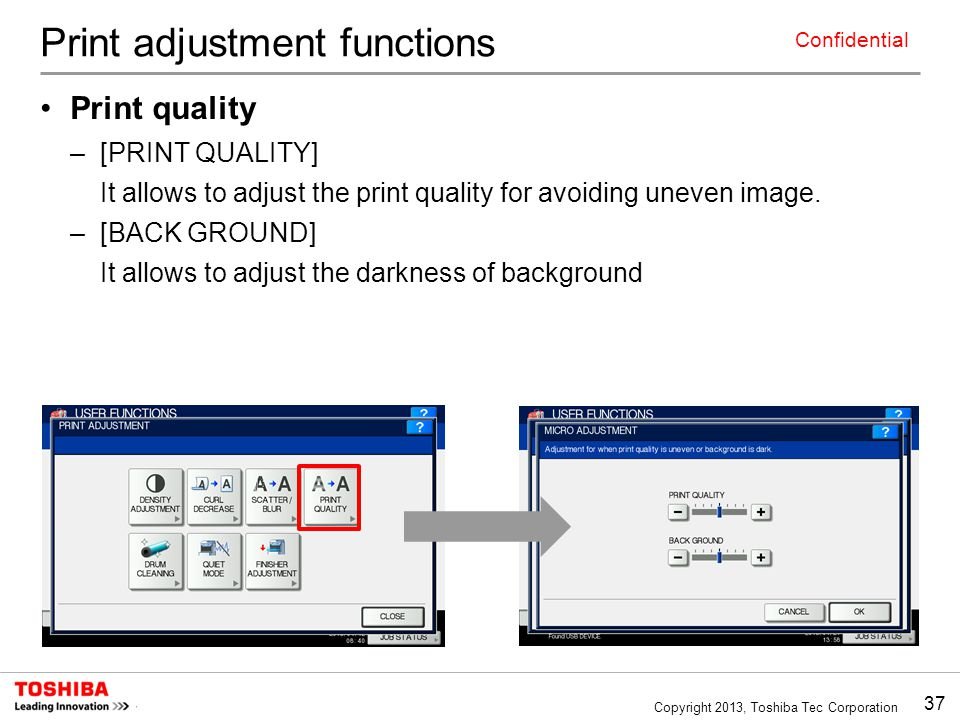 37 Copyright 2013, Toshiba Tec Corporation Confidential Print adjustment functions Print quality –[PRINT QUALITY] It allows to adjust the print qualit