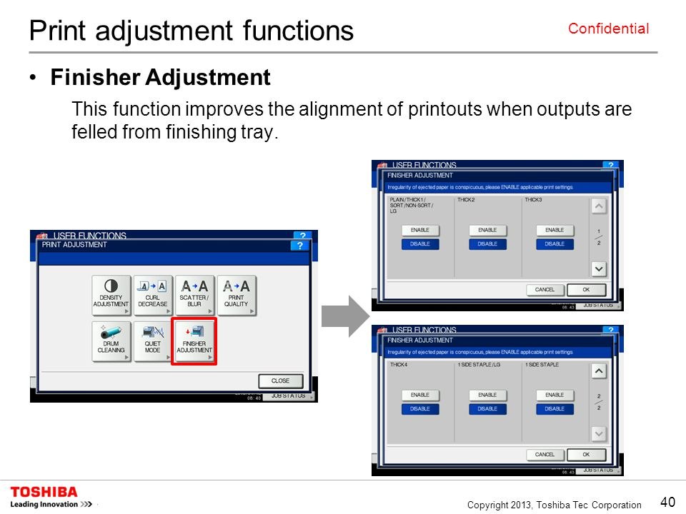 40 Copyright 2013, Toshiba Tec Corporation Confidential Print adjustment functions Finisher Adjustment This function improves the alignment of printou