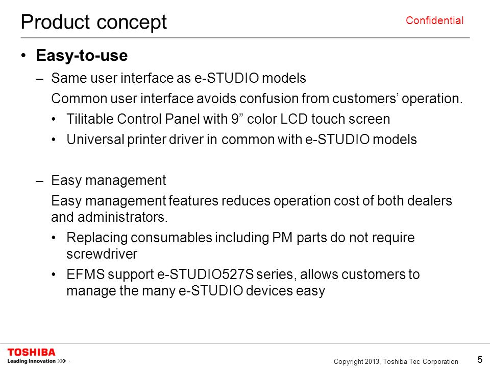 5 Copyright 2013, Toshiba Tec Corporation Confidential Product concept Easy-to-use –Same user interface as e-STUDIO models Common user interface avoids confusion from customers' operation.