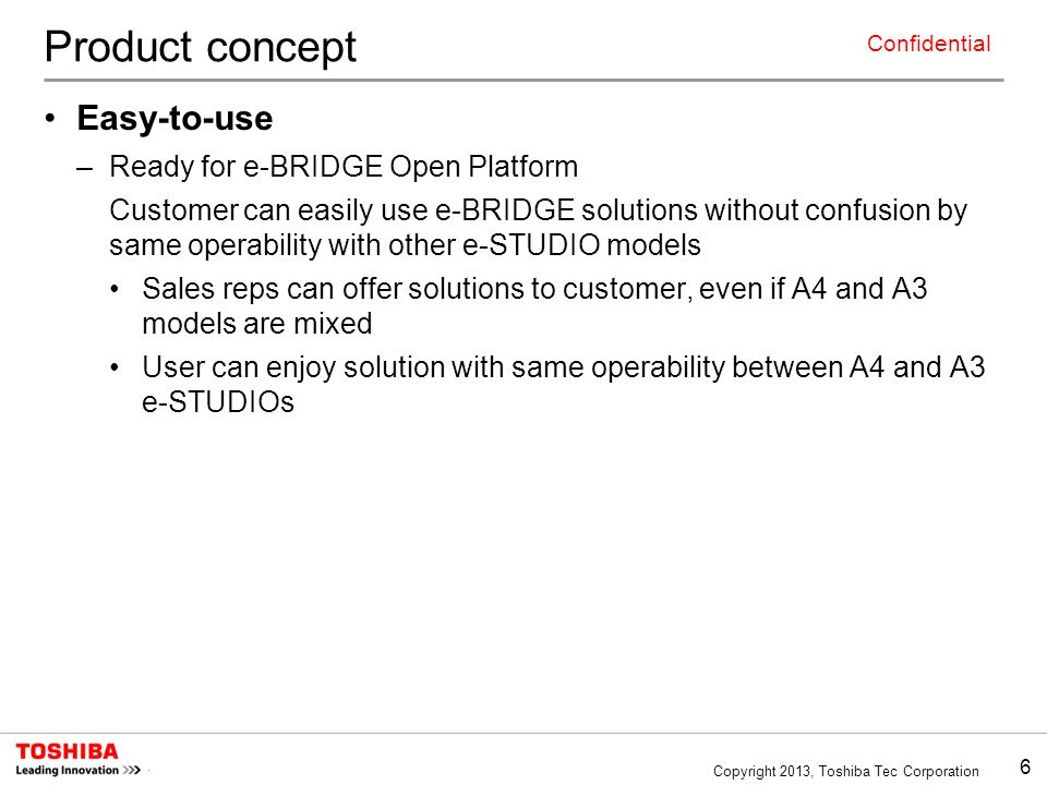 6 Copyright 2013, Toshiba Tec Corporation Confidential Product concept Easy-to-use –Ready for e-BRIDGE Open Platform Customer can easily use e-BRIDGE solutions without confusion by same operability with other e-STUDIO models Sales reps can offer solutions to customer, even if A4 and A3 models are mixed User can enjoy solution with same operability between A4 and A3 e-STUDIOs