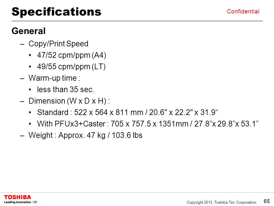 65 Copyright 2013, Toshiba Tec Corporation Confidential Specifications General –Copy/Print Speed 47/52 cpm/ppm (A4) 49/55 cpm/ppm (LT) –Warm-up time : less than 35 sec.