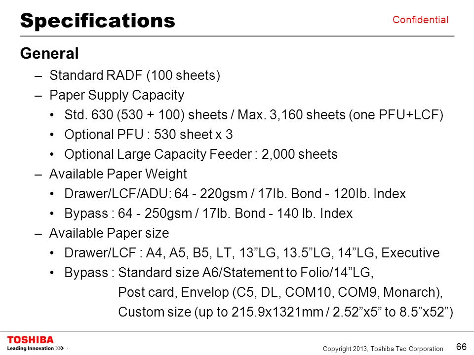 66 Copyright 2013, Toshiba Tec Corporation Confidential Specifications General –Standard RADF (100 sheets) –Paper Supply Capacity Std. 630 (530 + 100)