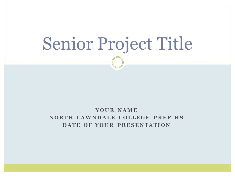 YOUR NAME NORTH LAWNDALE COLLEGE PREP HS DATE OF YOUR PRESENTATION Senior Project Title