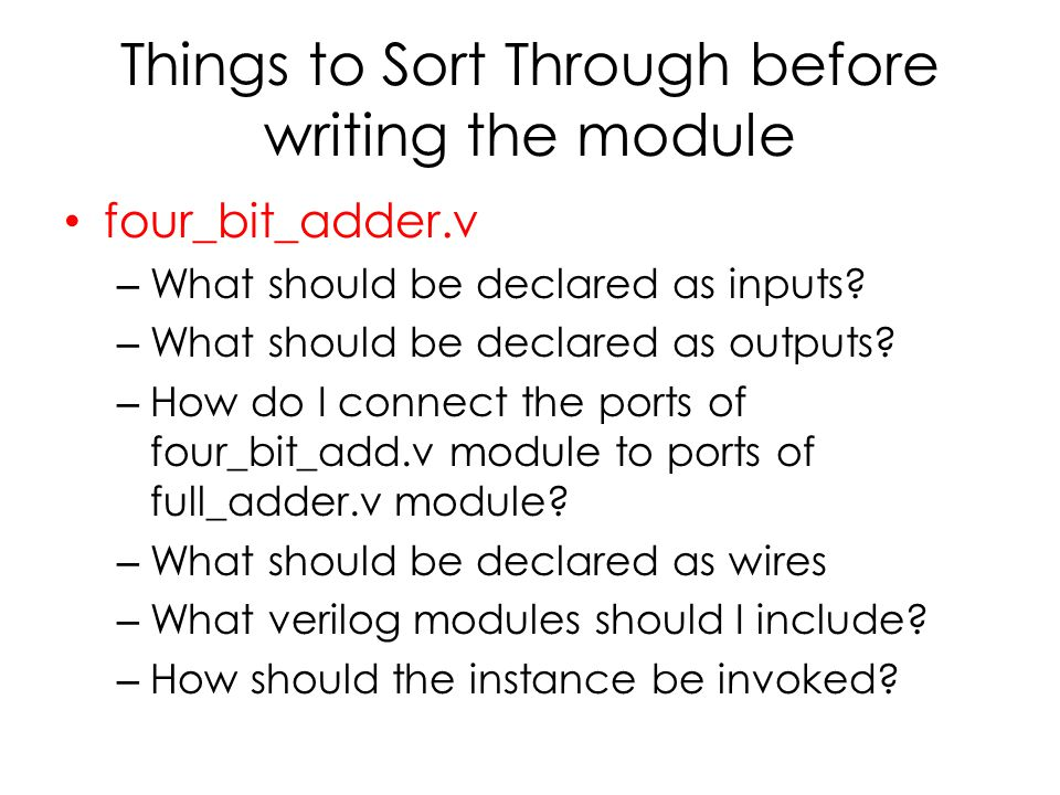 Things to Sort Through before writing the module four_bit_adder.v – What should be declared as inputs? – What should be declared as outputs? – How do