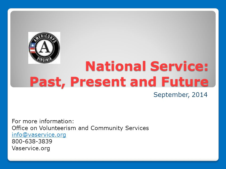 National Service: Past, Present and Future September, 2014 For more information: Office on Volunteerism and Community Services info@vaservice.org 800-638-3839 Vaservice.org