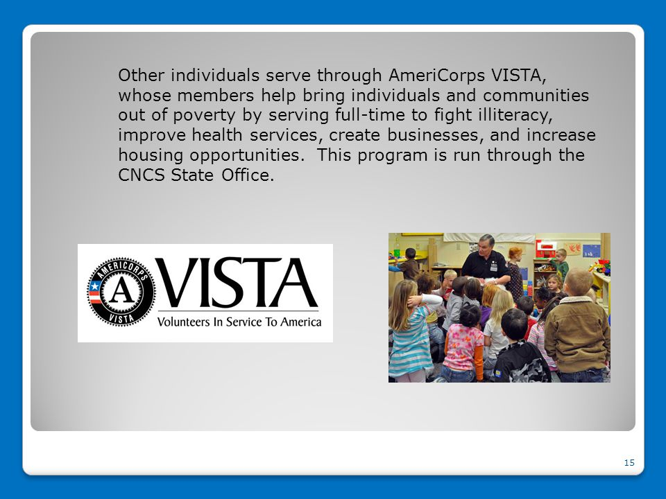 Other individuals serve through AmeriCorps VISTA, whose members help bring individuals and communities out of poverty by serving full-time to fight illiteracy, improve health services, create businesses, and increase housing opportunities.