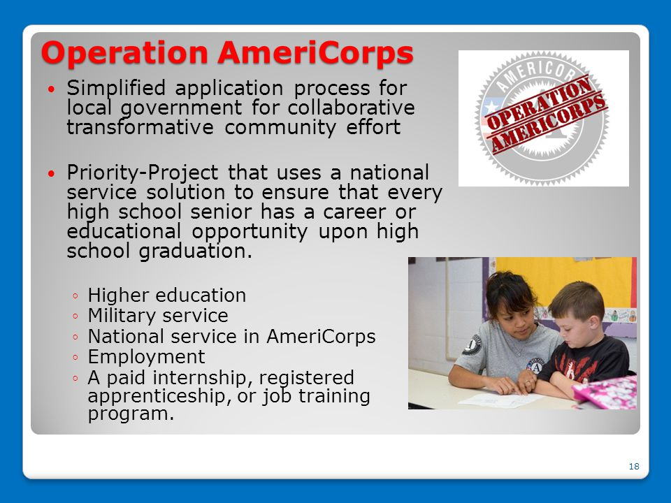 Operation AmeriCorps Simplified application process for local government for collaborative transformative community effort Priority-Project that uses a national service solution to ensure that every high school senior has a career or educational opportunity upon high school graduation.